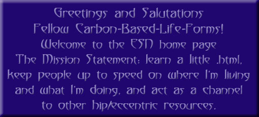 Eriel's splash image: Greetings and salutations fellow carbon-based lifeforms. Welcome to the ESN home page. The mission statement: learn a little HTML, keep people up to speed on where I'm living and what I'm doing, and act as a channel to other hip/eccentric resources.